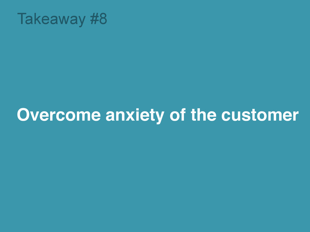 Takeaway #8 Overcome anxiety of the customer!