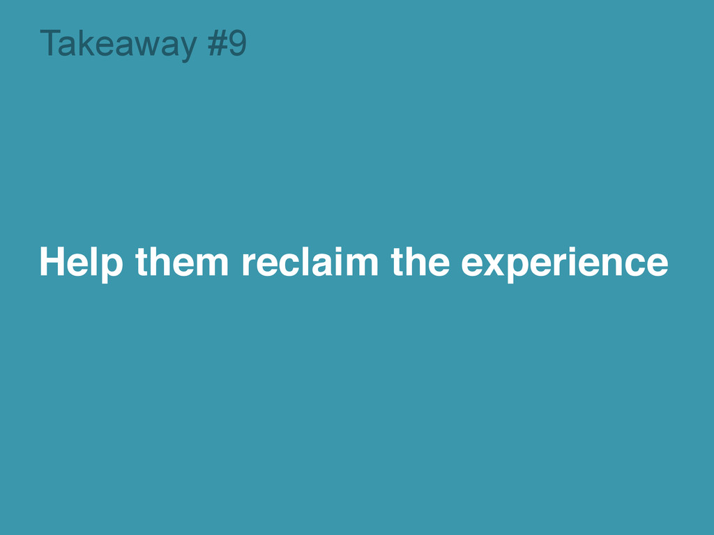 Takeaway #9 Help them reclaim the experience