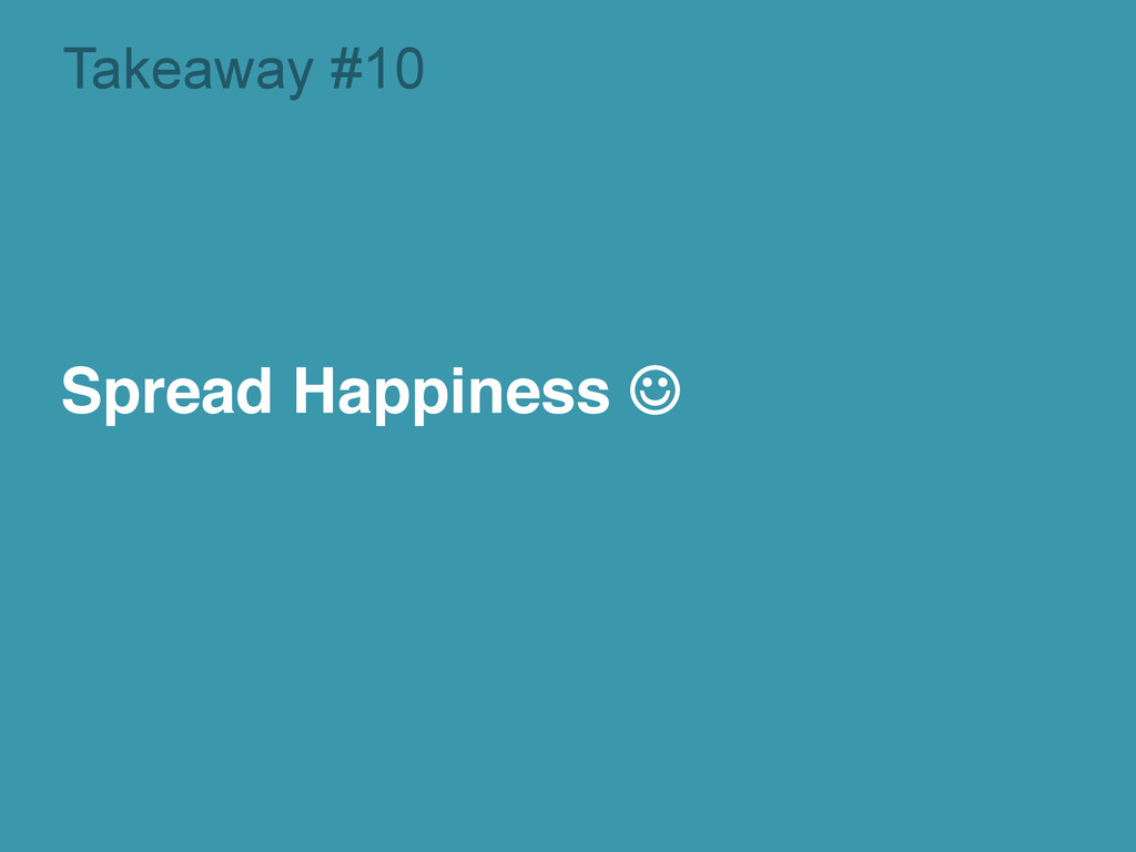 Takeaway #10 Spread Happiness J