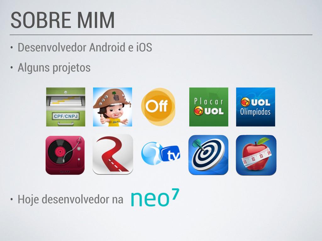 • Desenvolvedor Android e iOS • Alguns projetos...