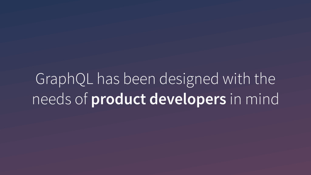 GraphQL has been designed with the needs of pro...