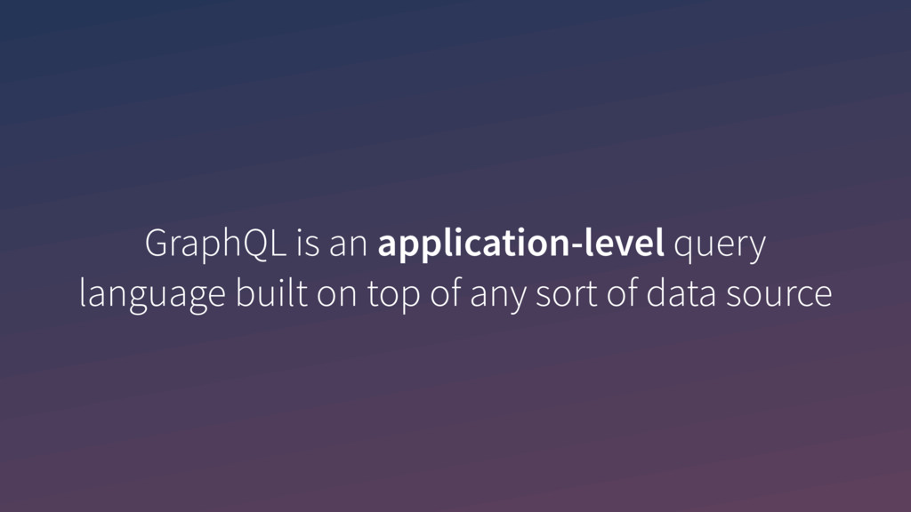 GraphQL is an application-level query language ...