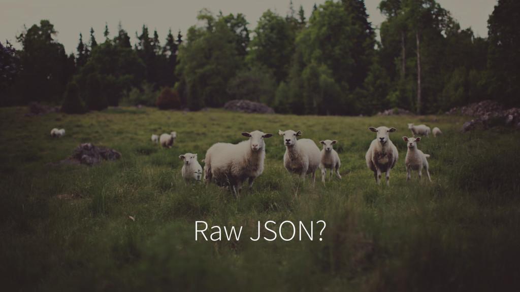 Raw JSON?