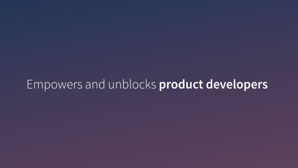 Empowers and unblocks product developers