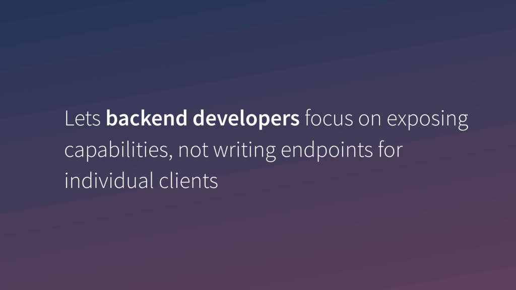 Lets backend developers focus on exposing capab...