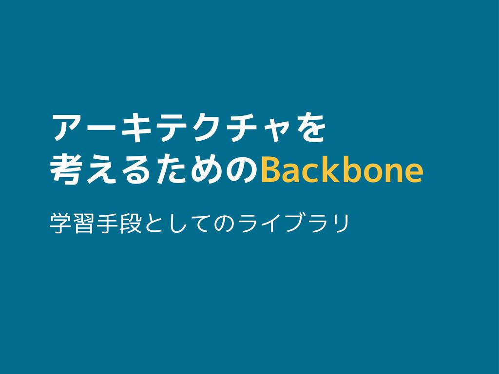 アーキテクチャを 考えるためのBackbone 学習手段としてのライブラリ