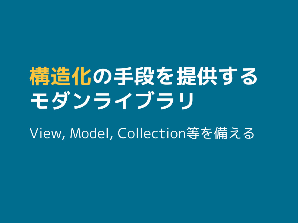 構造化の手段を提供する モダンライブラリ View, Model, Collection等を備...