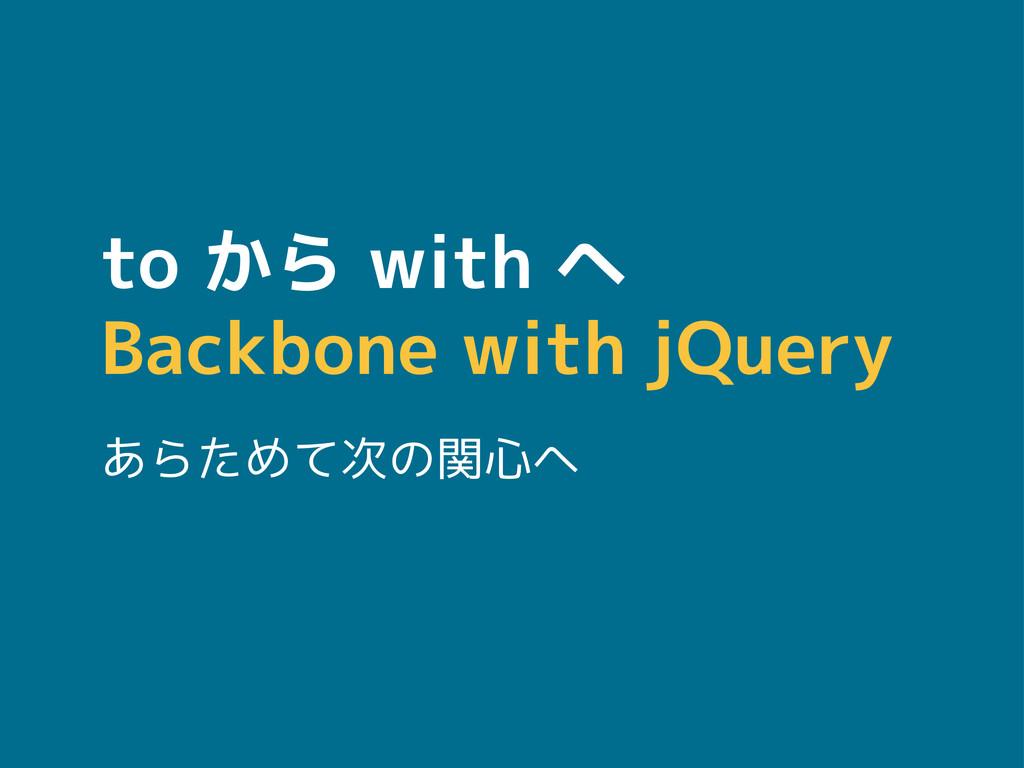 to から with へ Backbone with jQuery あらためて次の関心へ
