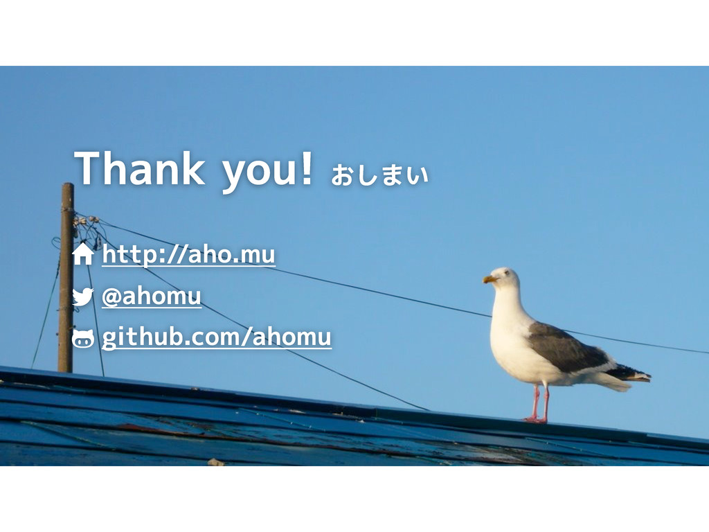 Thank you! おしまい http://aho.mu @ahomu github.com...