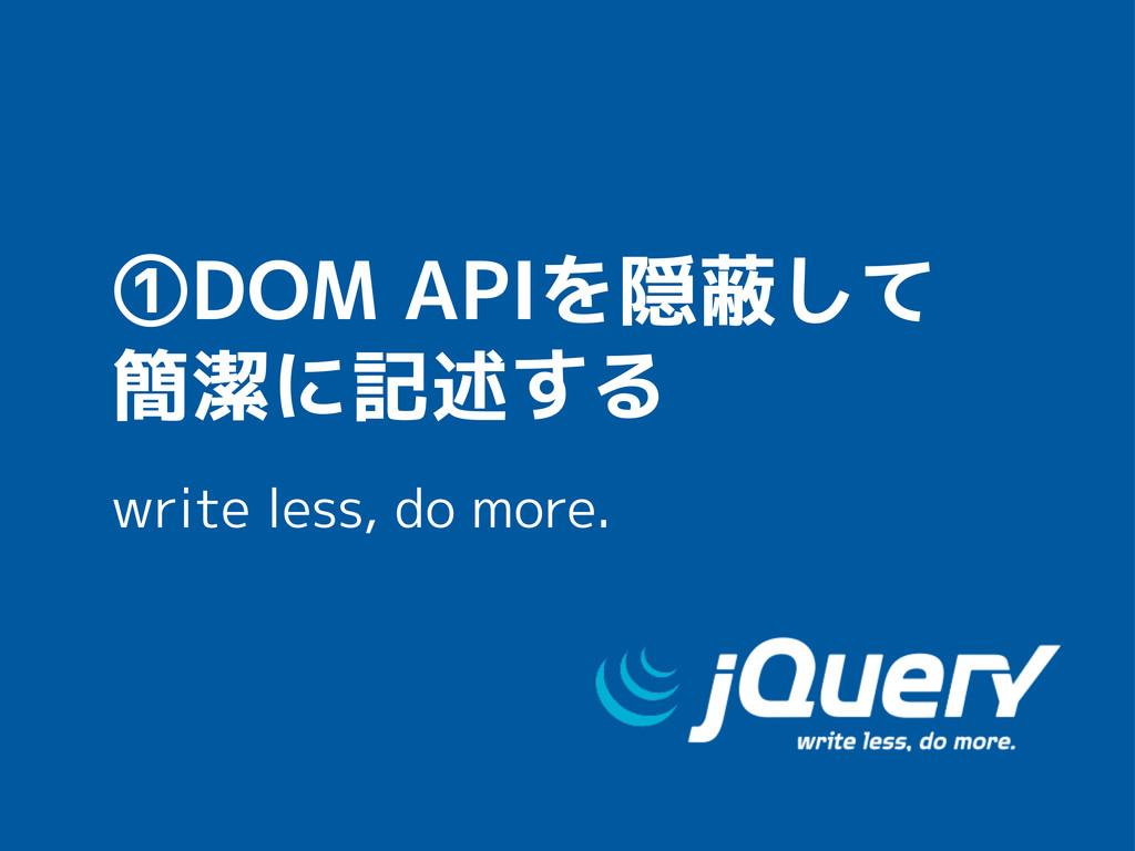 ①DOM APIを隠蔽して 簡潔に記述する write less, do more.