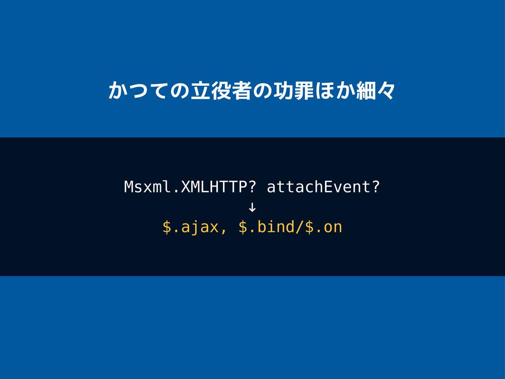 かつての立役者の功罪ほか細々 Msxml.XMLHTTP? attachEvent? ! $....