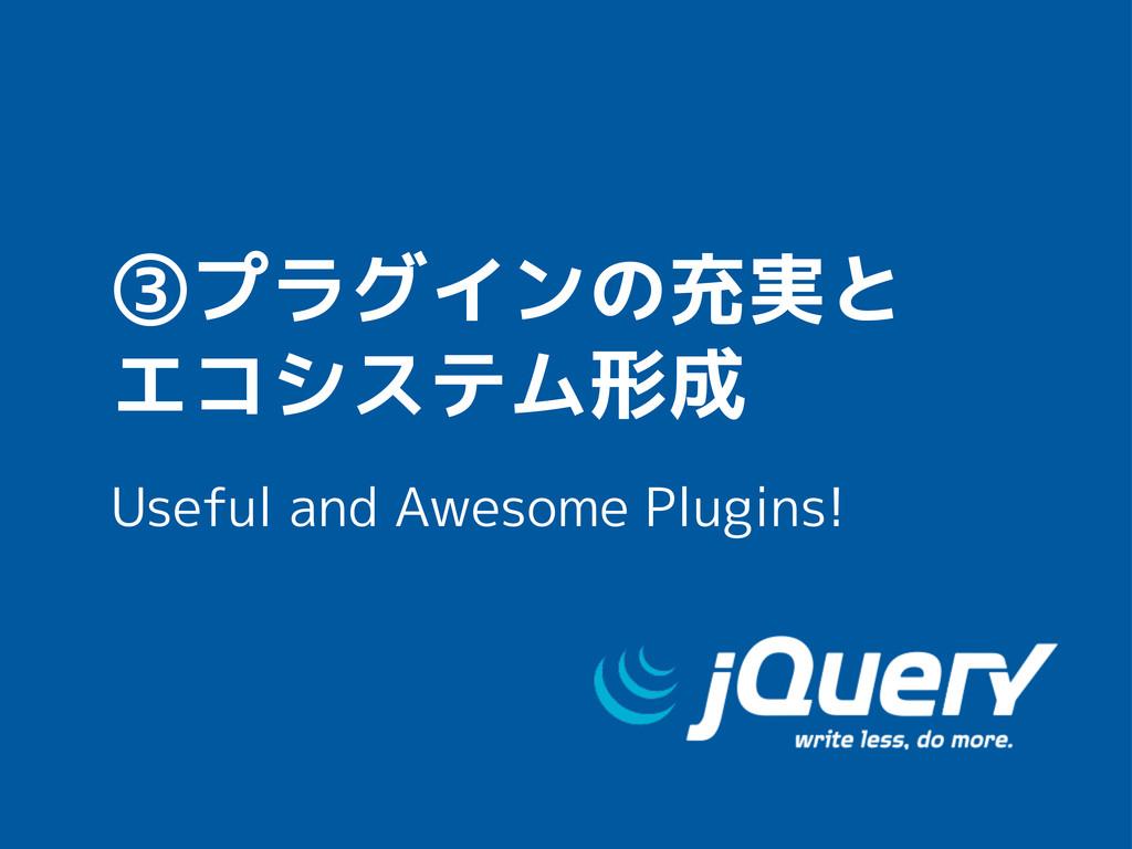 ③プラグインの充実と エコシステム形成 Useful and Awesome Plugins!