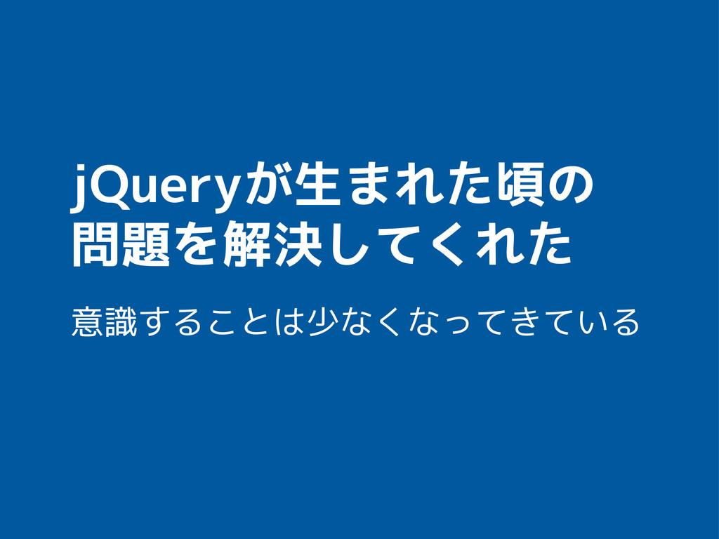 jQueryが生まれた頃の 問題を解決してくれた 意識することは少なくなってきている