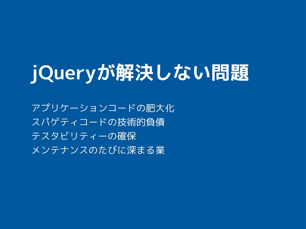 jQueryが解決しない問題 アプリケーションコードの肥大化 スパゲティコードの技術的負債 テ...