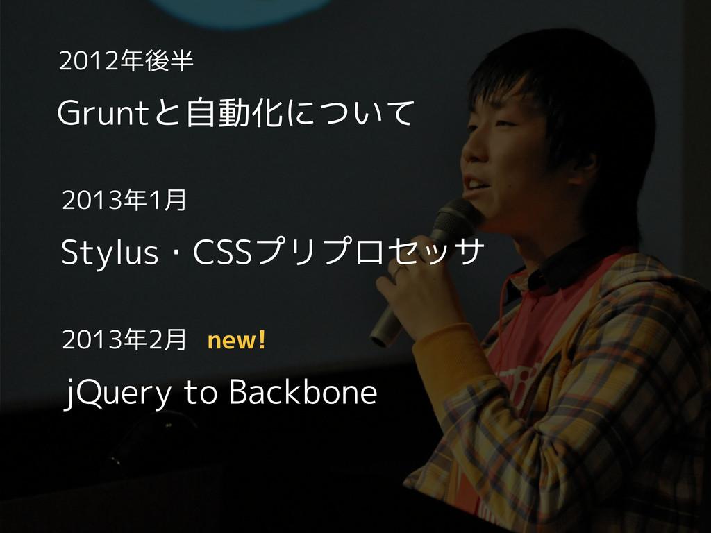 2012年後半 Gruntと自動化について 2013年1月 Stylus・CSSプリプロセッサ...