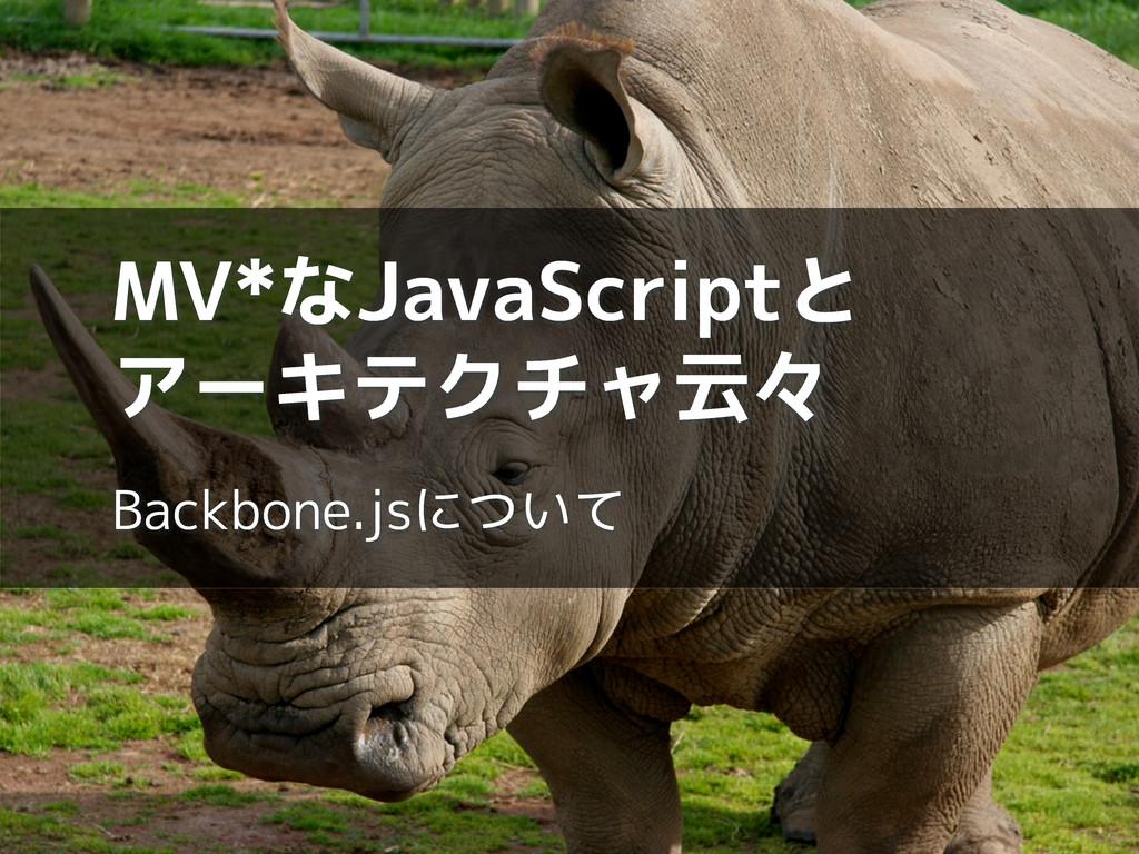 MV*なJavaScriptと アーキテクチャ云々 Backbone.jsについて
