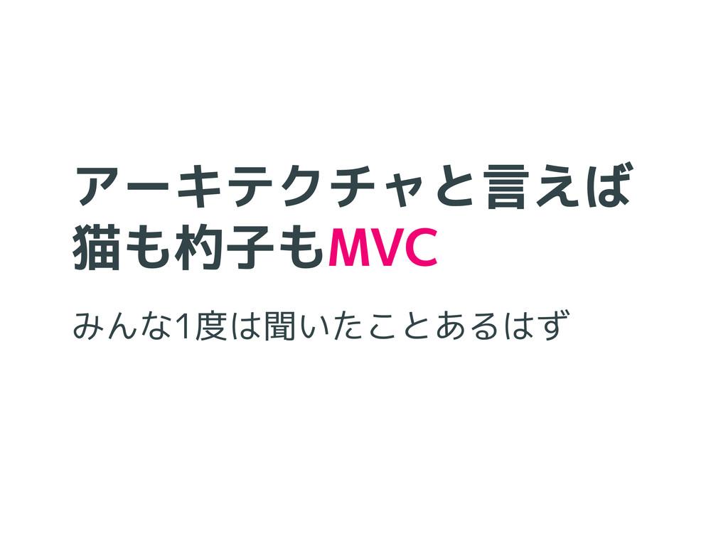 アーキテクチャと言えば 猫も杓子もMVC みんな1度は聞いたことあるはず