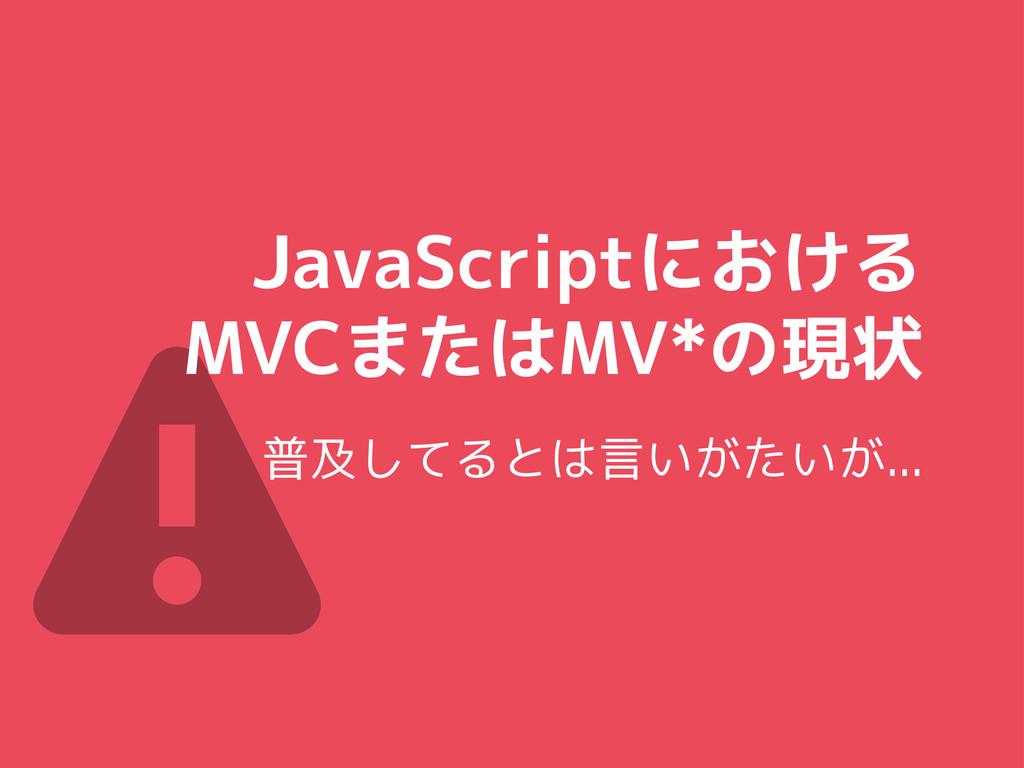 ⚠ JavaScriptにおける MVCまたはMV*の現状 普及してるとは言いがたいが...