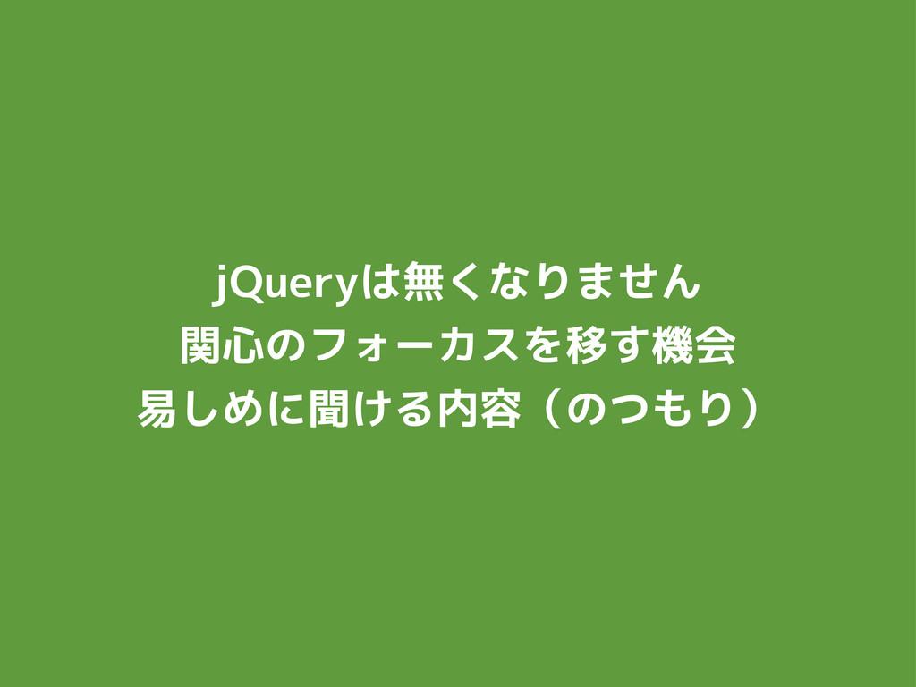 jQueryは無くなりません 関心のフォーカスを移す機会 易しめに聞ける内容(のつもり)