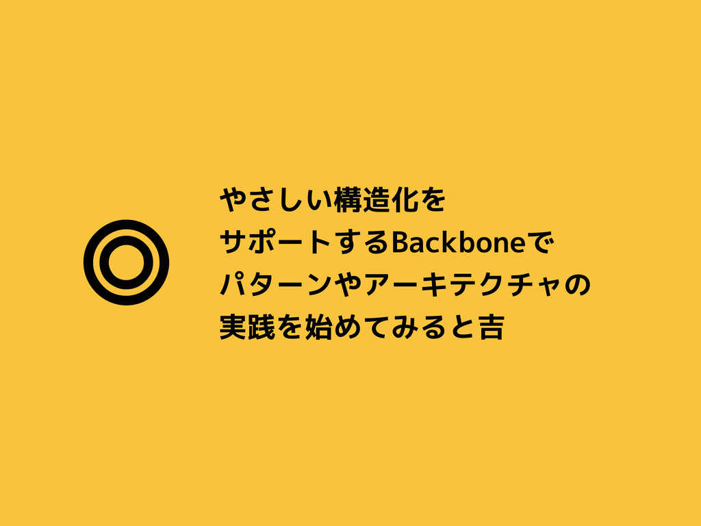 やさしい構造化を サポートするBackboneで パターンやアーキテクチャの 実践を始めてみる...