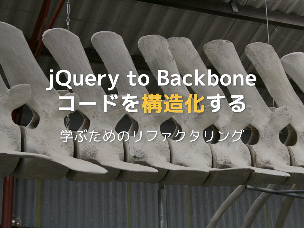 jQuery to Backbone コードを構造化する 学ぶためのリファクタリング