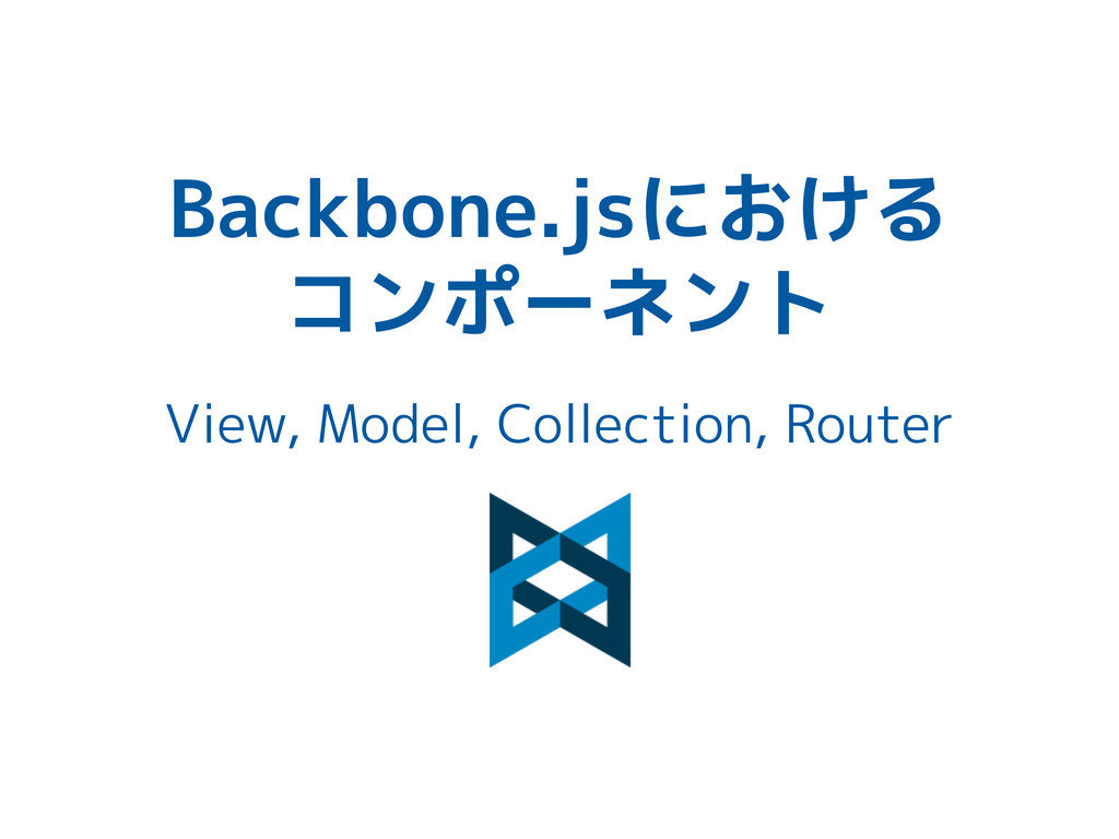 Backbone.jsにおける コンポーネント View, Model, Collection...