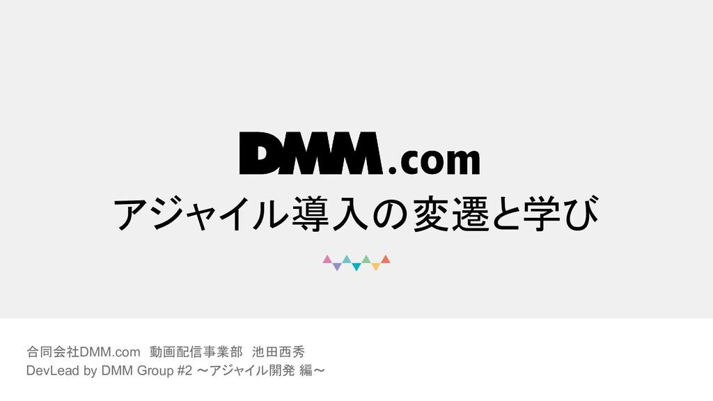 © DMM.com アジャイル導入の変遷と学び 合同会社DMM.com 動画配信事業部 池田西...