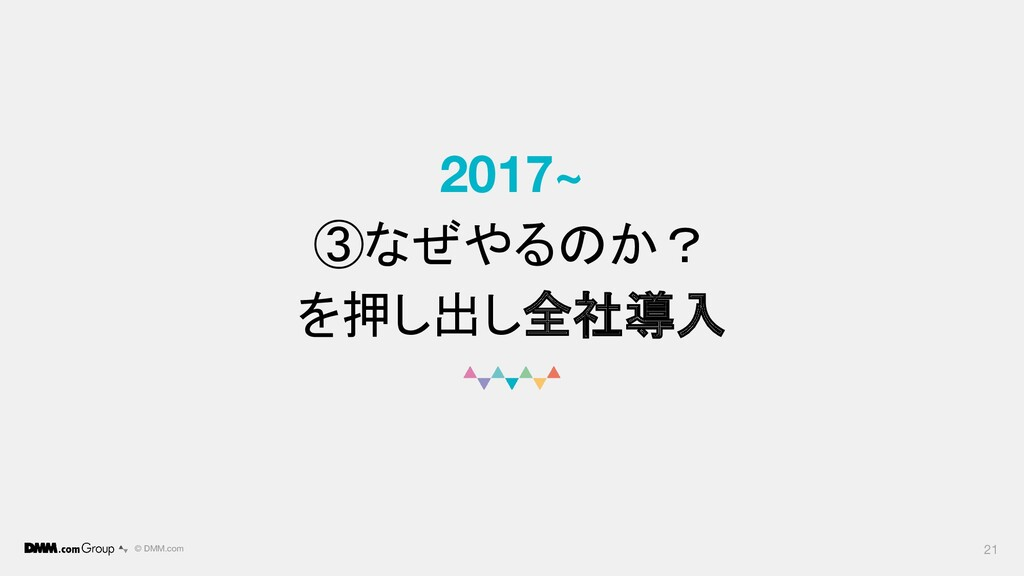 © DMM.com 2017~ ③なぜやるのか? を押し出し全社導入 21