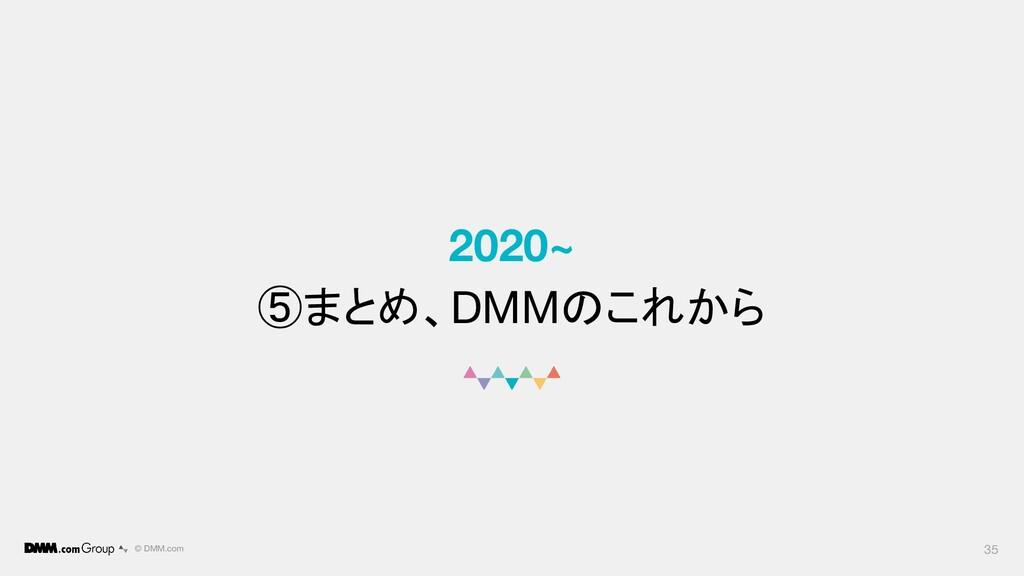 © DMM.com 2020~ ⑤まとめ、DMMのこれから 35