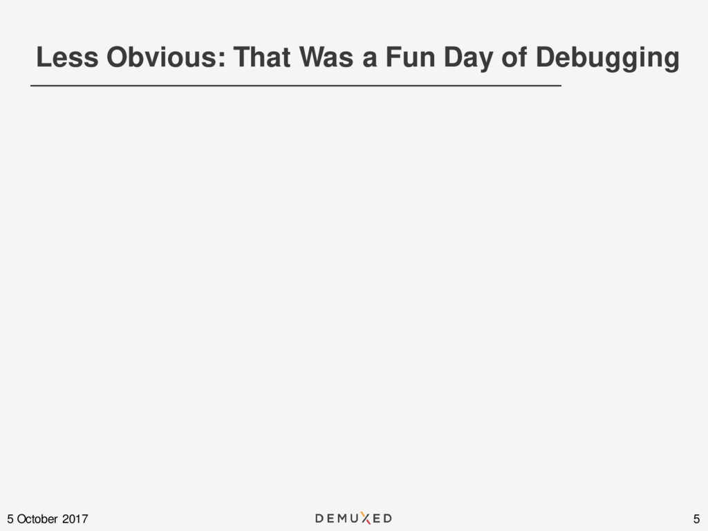 Less Obvious: That Was a Fun Day of Debugging 5...