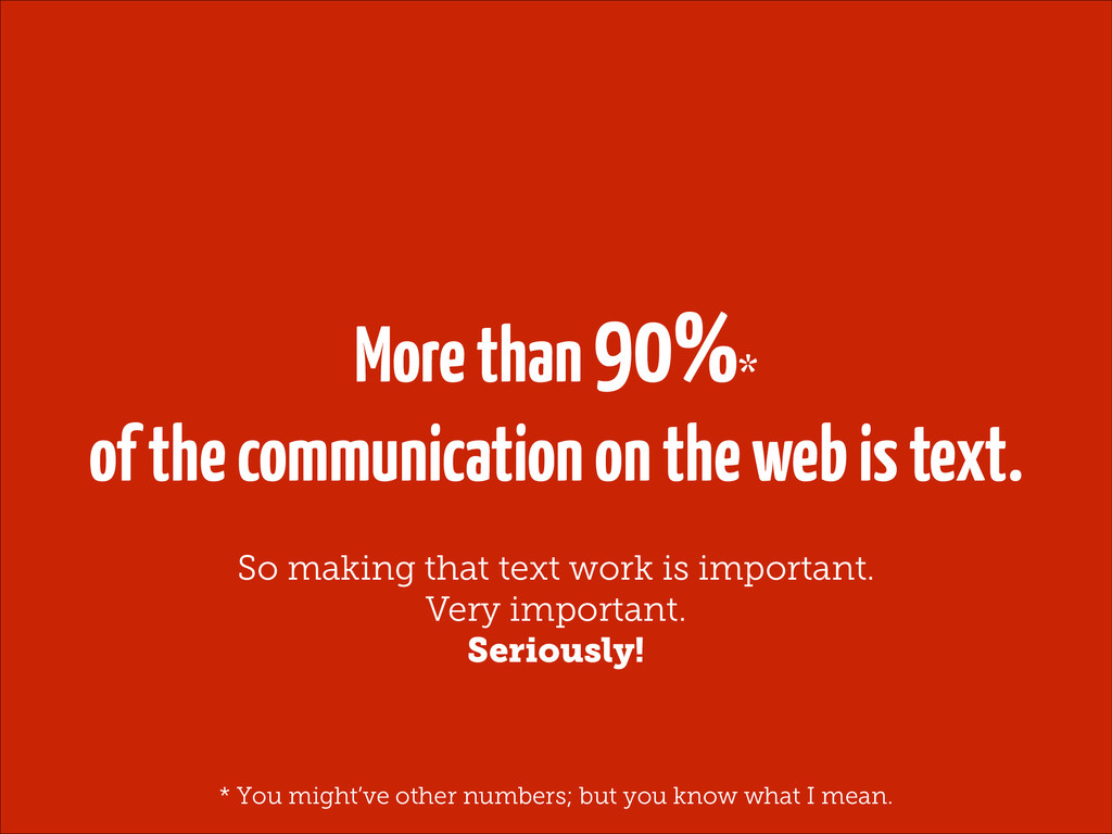 More than 90%* of the communication on the web ...