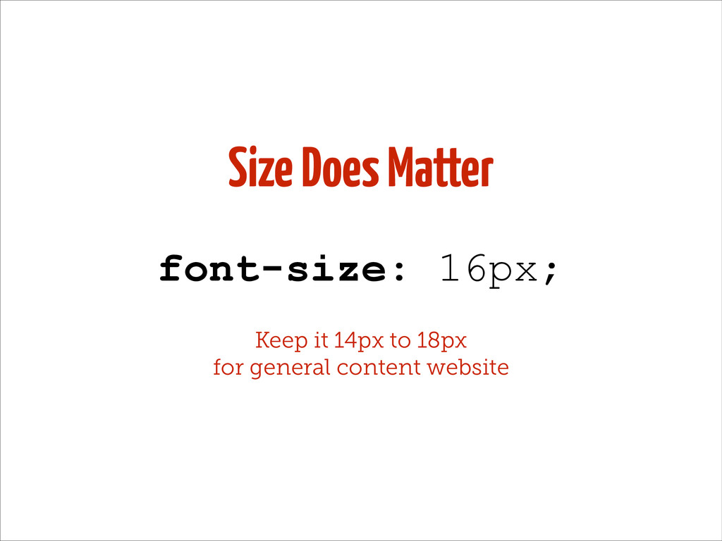 Size Does Matter font-size: 16px; Keep it 14px ...