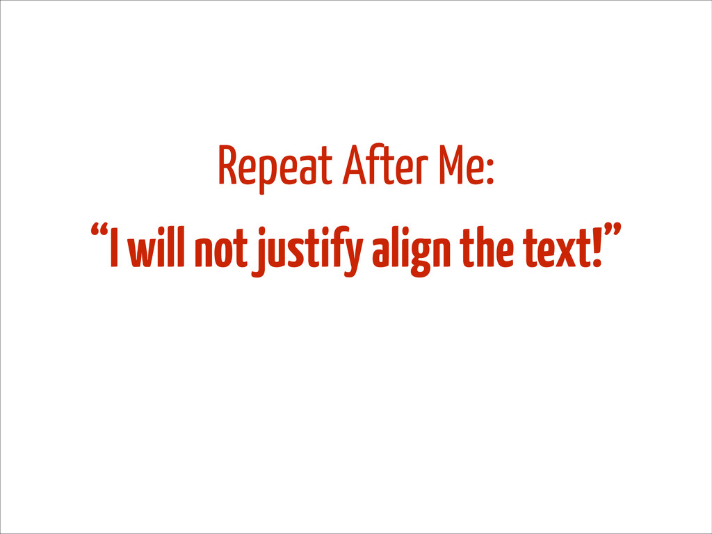 "Repeat After Me: ""I will not justify align the ..."
