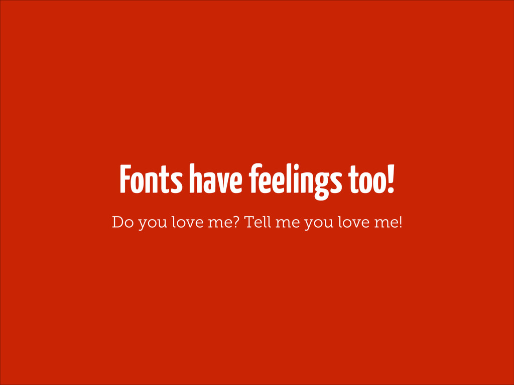 Fonts have feelings too! Do you love me? Tell m...