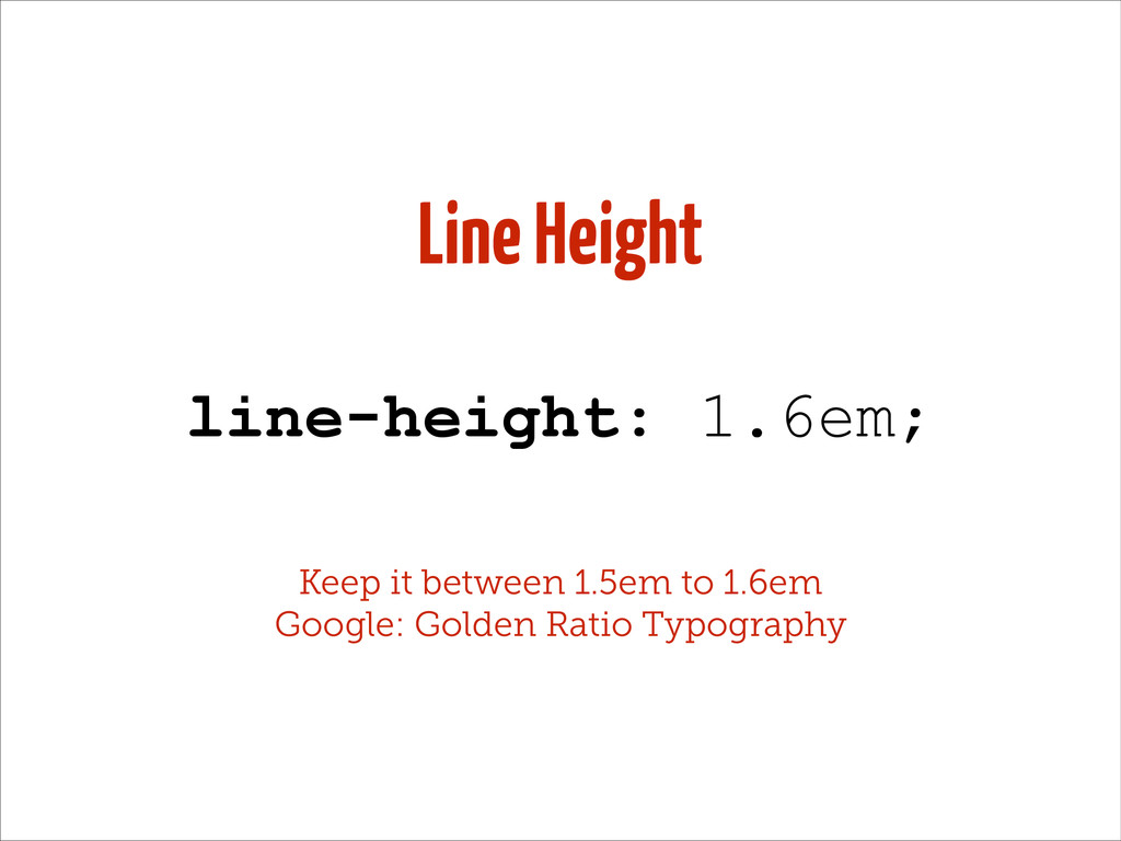 Line Height line-height: 1.6em; Keep it between...