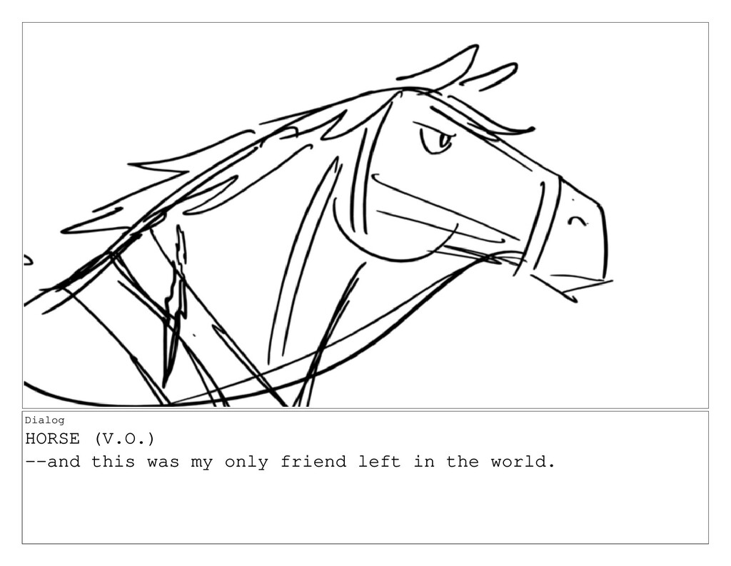 Dialog HORSE (V.O.) --and this was my only frie...