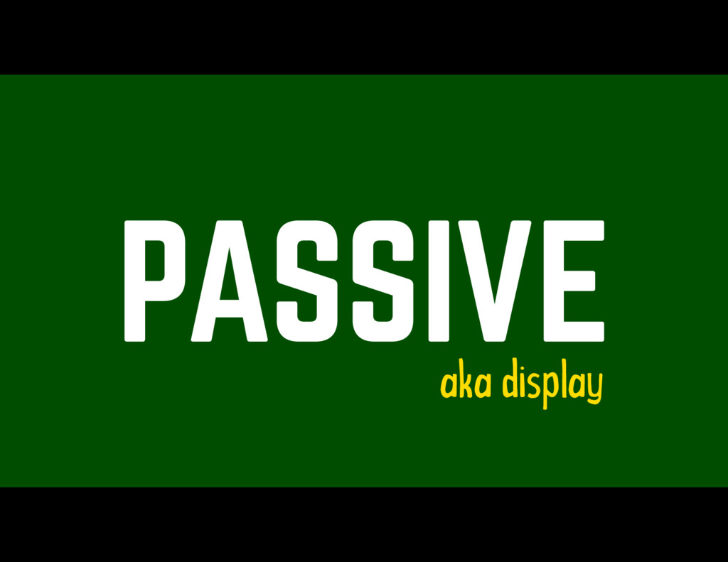 PASSIVE aka display