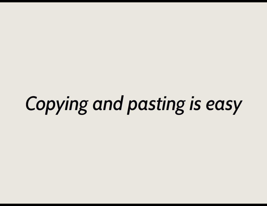 Copying and pasting is easy