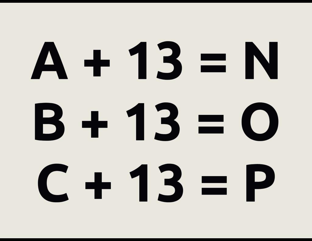 A + 13 = N B + 13 = O C + 13 = P