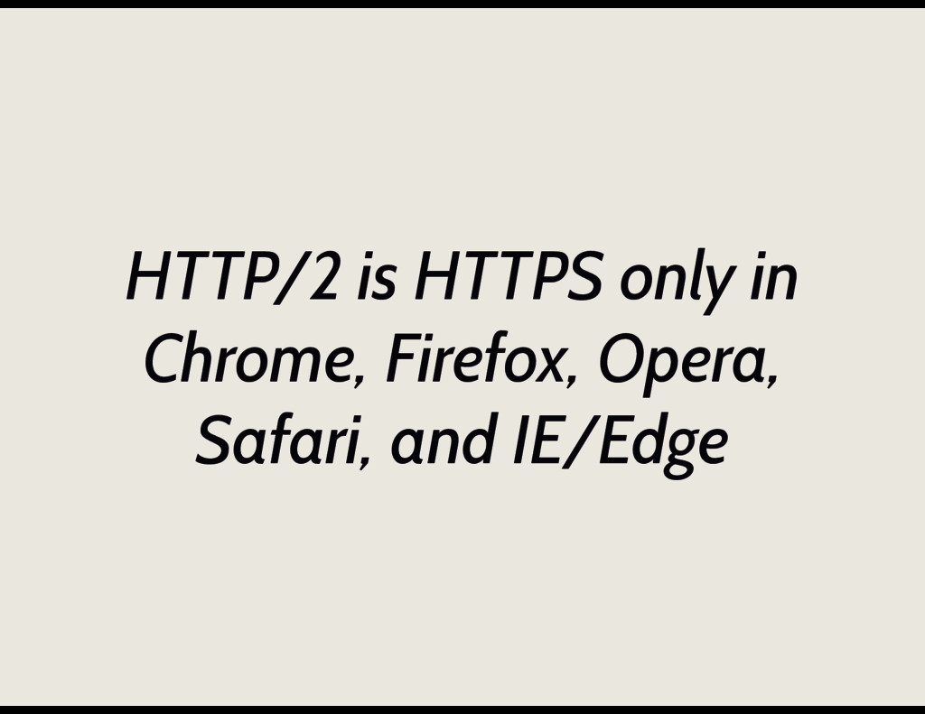 HTTP/2 is HTTPS only in Chrome, Firefox, Opera,...
