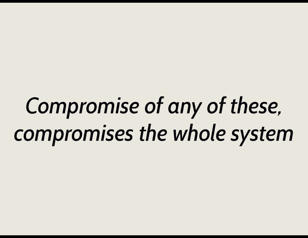 Compromise of any of these, compromises the who...