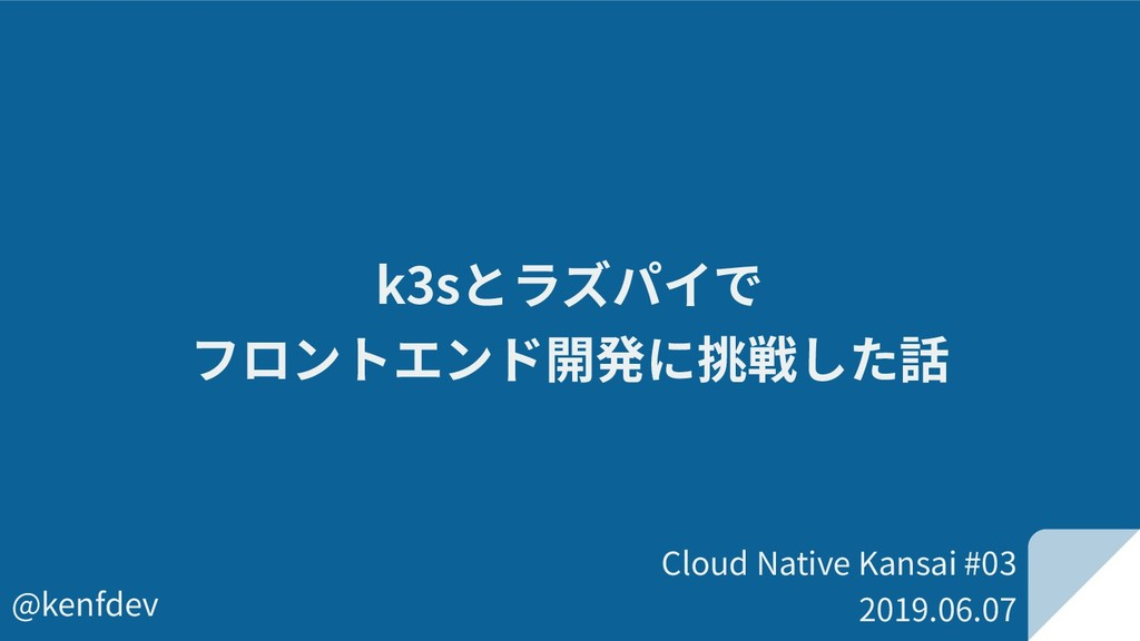 Cloud Native Kansai #03 2019.06.07 @kenfdev k3s...