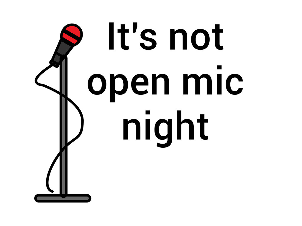 It's not open mic night