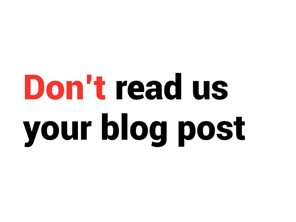 Don't read us your blog post