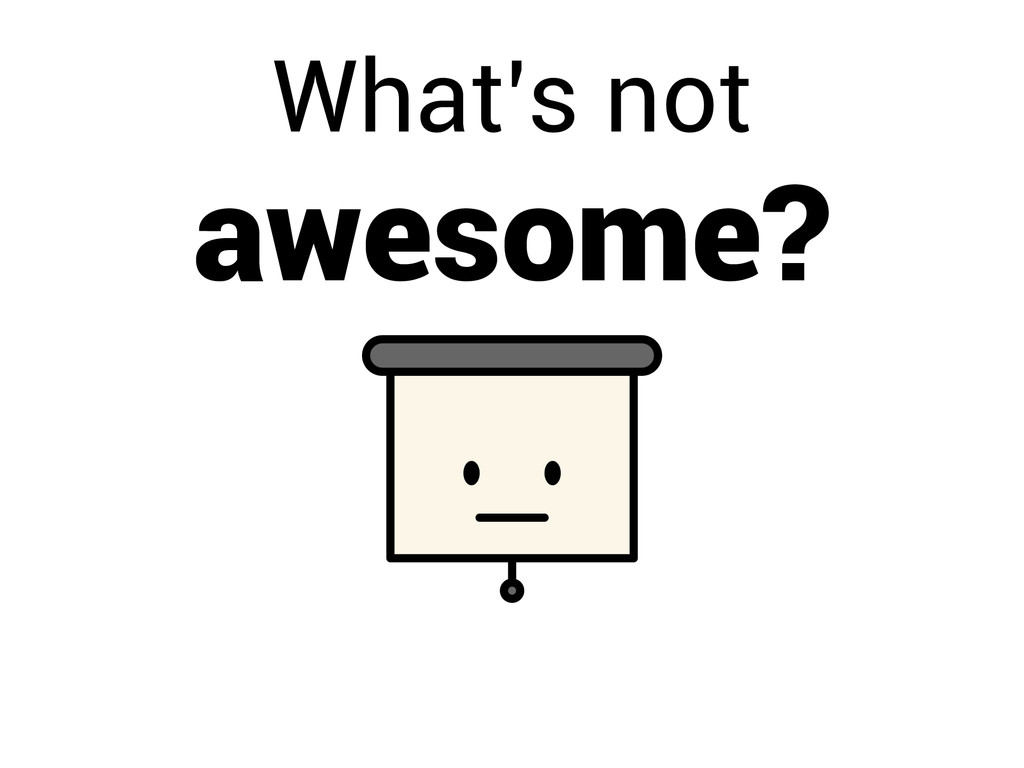 What's not awesome?