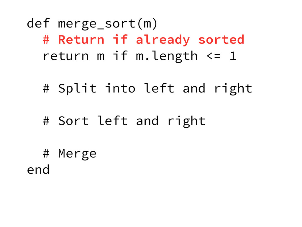 def merge_sort(m) # Return if already sorted re...