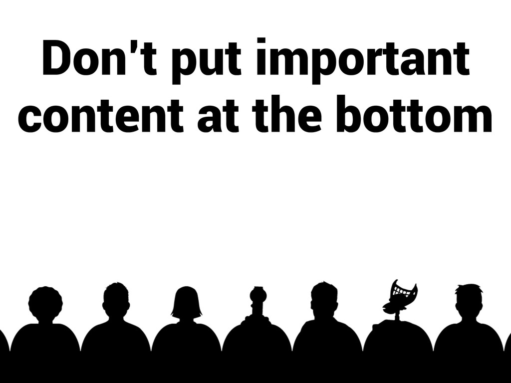 Don't put important content at the bottom