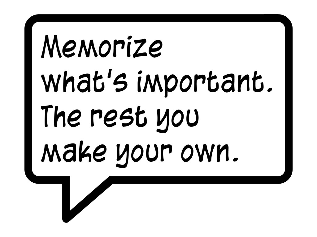 Memorize what's important. The rest you make yo...