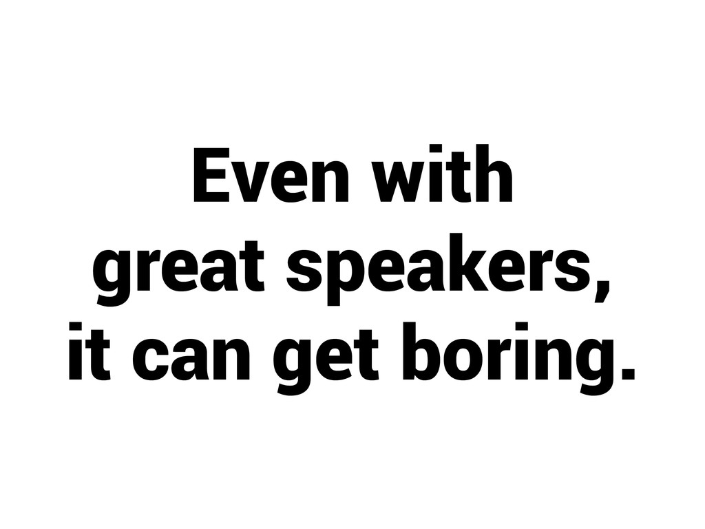 Even with great speakers, it can get boring.