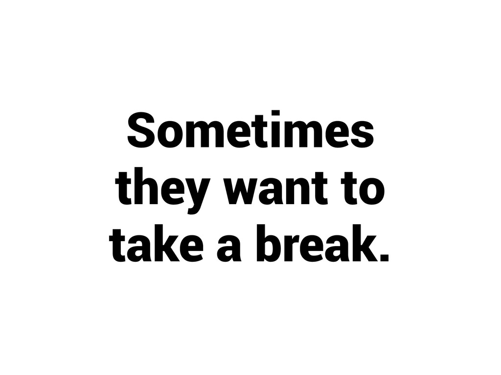 Sometimes they want to take a break.